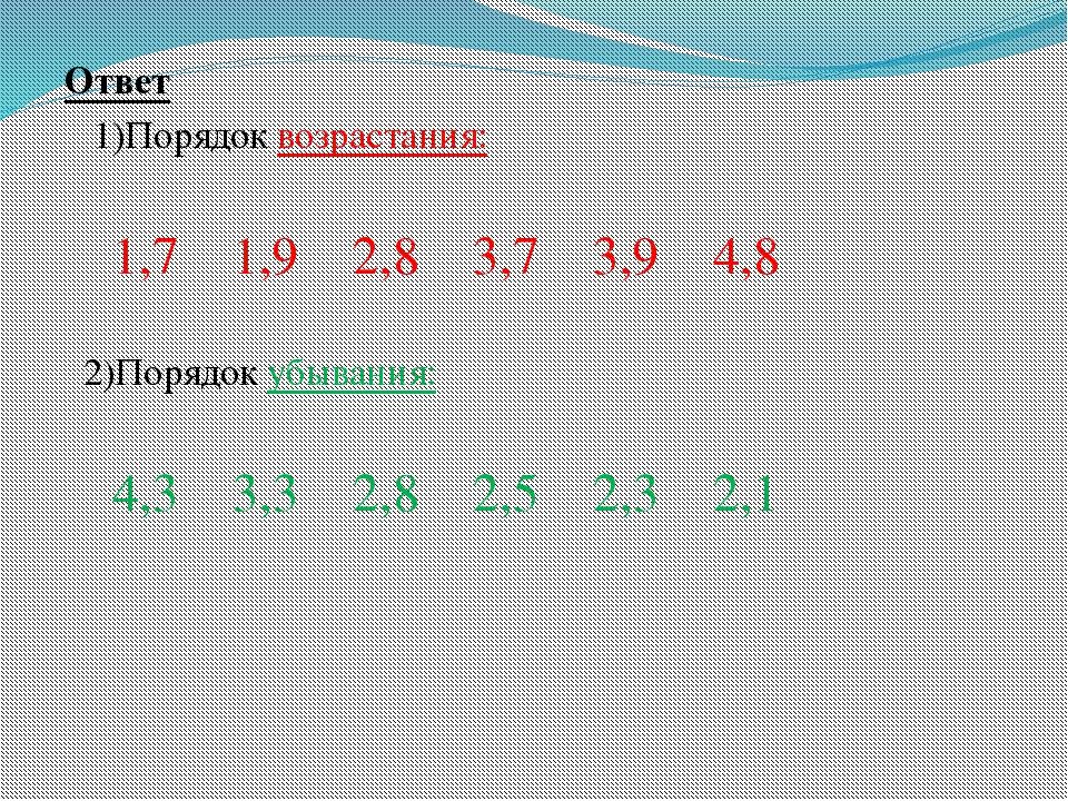 Ответ 1)Порядок возрастания: 1,7 1,9 2,8 3,7 3,9 4,8 2)Порядок убывания: 4,3...