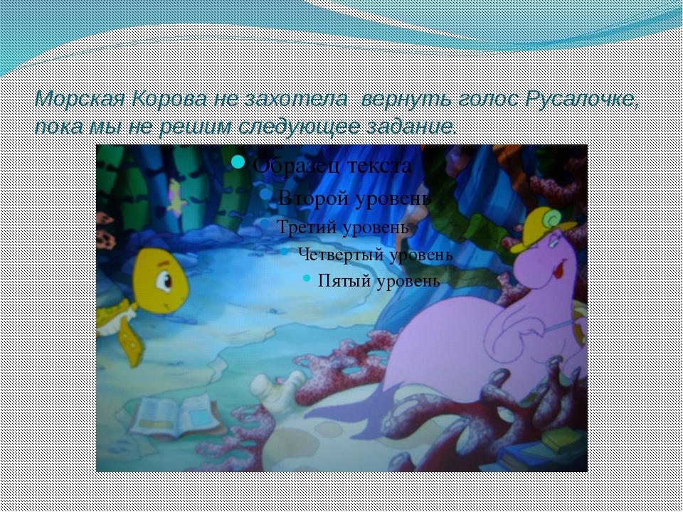 Морская Корова не захотела вернуть голос Русалочке, пока мы не решим следующе...