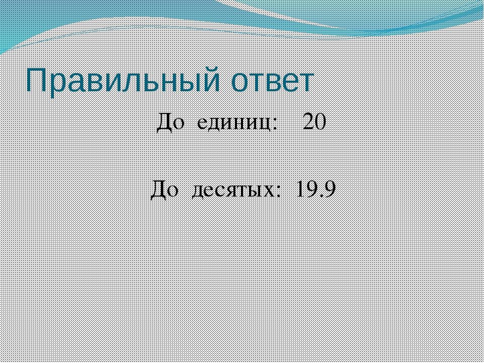 Правильный ответ До единиц: 20 До десятых: 19.9