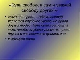«Будь свободен сам и уважай свободу других!» «Высшей среди… обязанностей явля