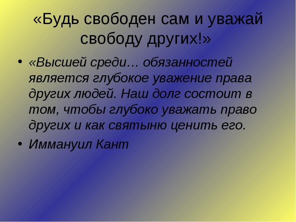 «Будь свободен сам и уважай свободу других!» «Высшей среди… обязанностей явля...