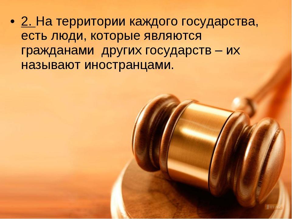 2. На территории каждого государства, есть люди, которые являются гражданами...