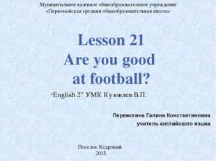 Lesson 21 Are you good at football? Муниципальное казенное общеобразовательно