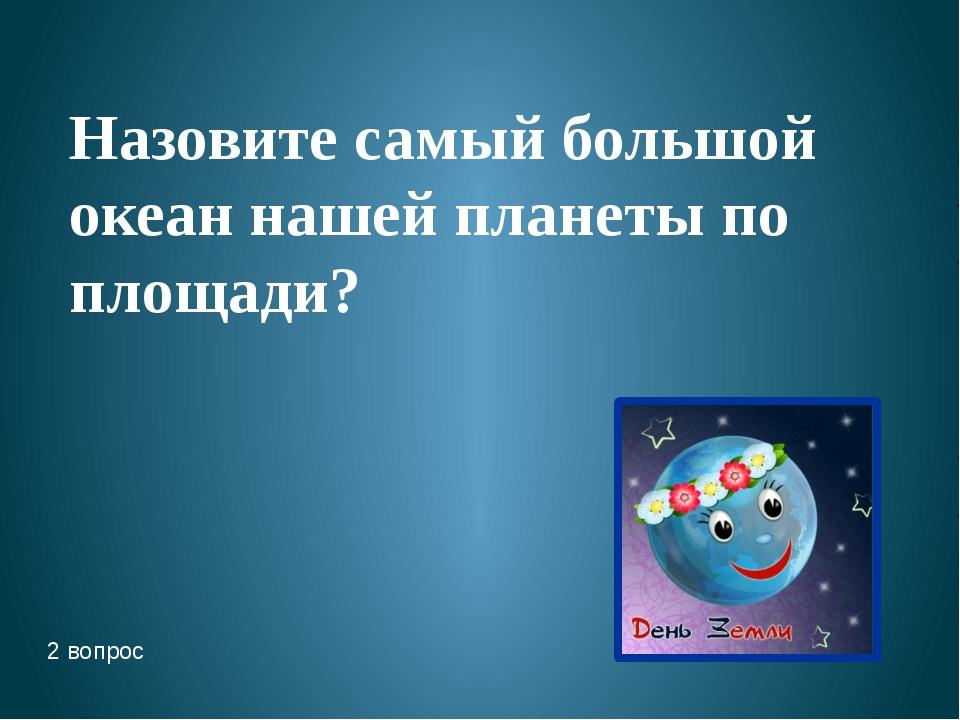 2 вопрос Назовите самый большой океан нашей планеты по площади?