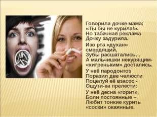 Говорила дочке мама: «Ты бы не курила!». Но табачная реклама Дочку задурила.
