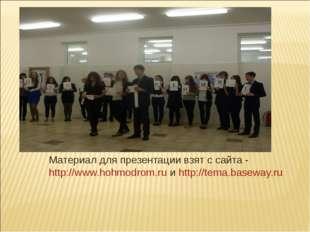 Материал для презентации взят с сайта - http://www.hohmodrom.ru и http://tema