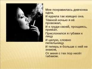 Мне понравилась девчонка одна, И курила так изящно она. Тёмной ночью я её про