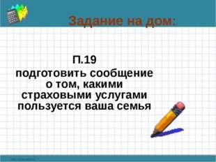 Задание на дом: П.19 подготовить сообщение о том, какими страховыми услугами