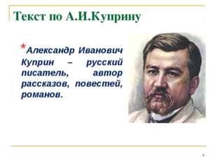 Текст по А.И.Куприну *Александр Иванович Куприн – русский писатель, автор рас