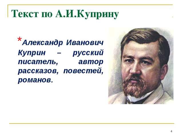 Текст по А.И.Куприну *Александр Иванович Куприн – русский писатель, автор рас...