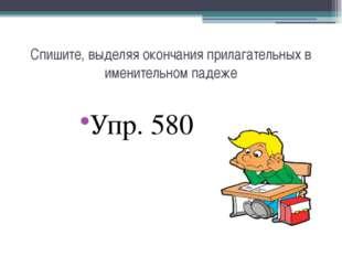 Спишите, выделяя окончания прилагательных в именительном падеже Упр. 580