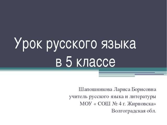 Урок русского языка в 5 классе Шапошникова Лариса Борисовна учитель русского...