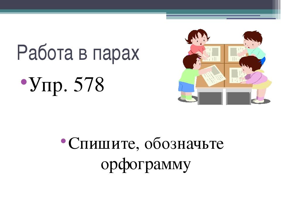 Работа в парах Упр. 578 Спишите, обозначьте орфограмму