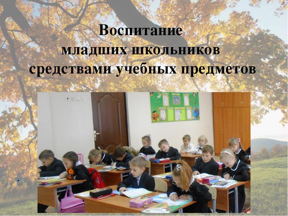 Воспитание младших школьников средствами учебных предметов .