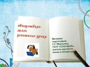 Ф.И.О «Физулыбка»-залог успешного урока  Материал подготовила: Г.Н. Мартынец