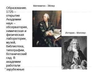 Образование. 1725 – открытие Академии наук – обсерватория, химическая и физич