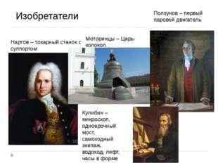 Изобретатели Нартов – токарный станок с суппортом Моторинцы – Царь-колокол По