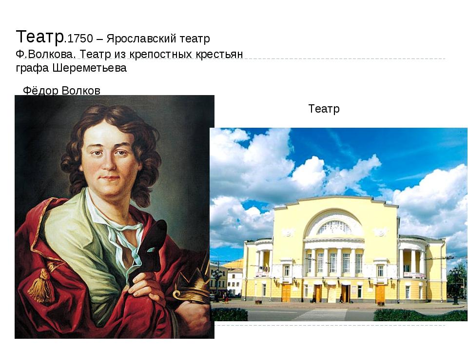 Театр.1750 – Ярославский театр Ф.Волкова. Театр из крепостных крестьян графа...