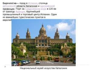 Барсело́на— город вИспании, столицаавтономной области Каталонияиодноимённо