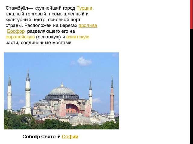 Стамбу́л— крупнейший городТурции, главный торговый, промышленный и культурны...