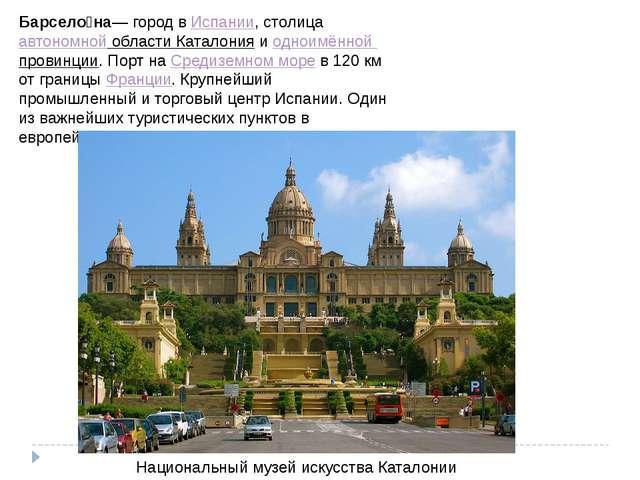 Барсело́на— город вИспании, столицаавтономной области Каталонияиодноимённо...