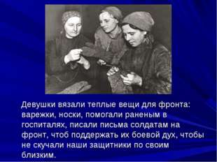 Девушки вязали теплые вещи для фронта: варежки, носки, помогали раненым в го
