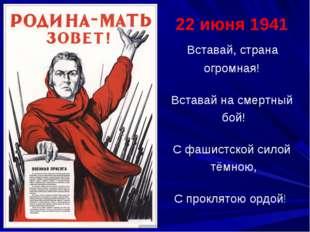 22 июня 1941 Вставай, страна огромная! Вставай на смертный бой! С фашистской