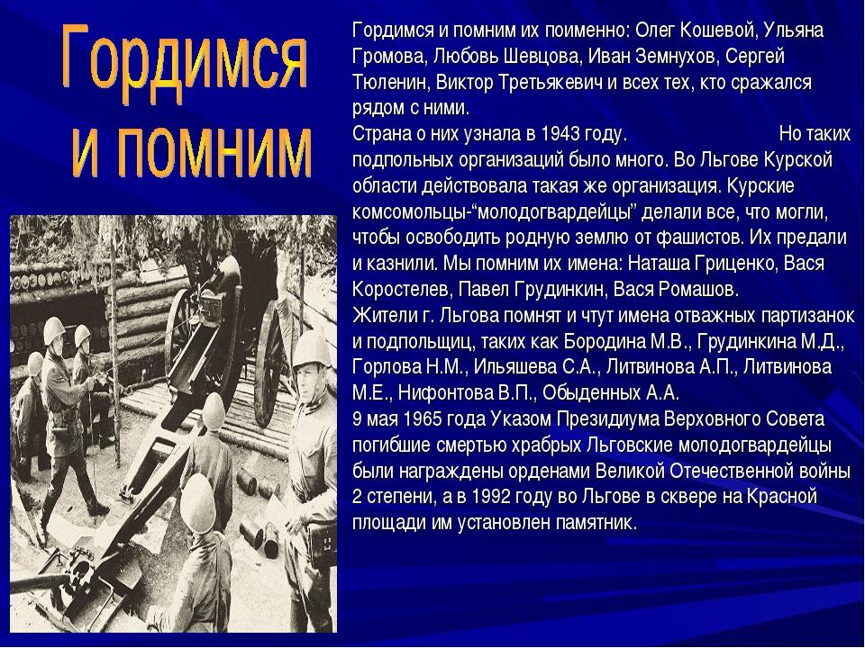 Гордимся и помним их поименно: Олег Кошевой, Ульяна Громова, Любовь Шевцова,...