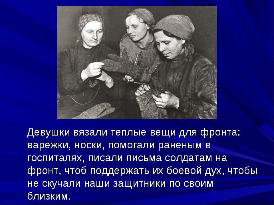 Девушки вязали теплые вещи для фронта: варежки, носки, помогали раненым в го...
