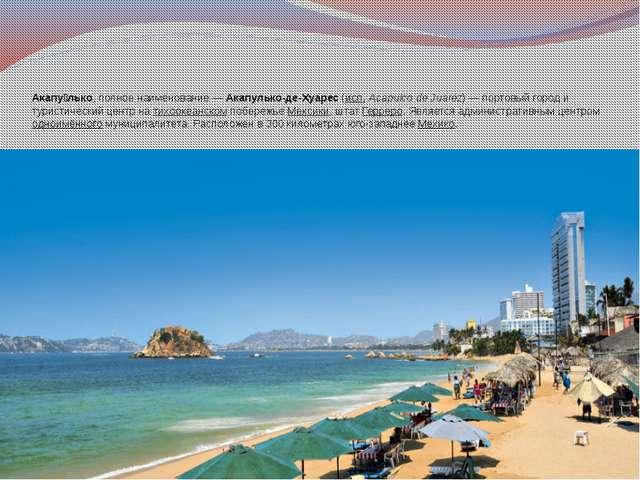 Акапу́лько, полное наименование—Акапулько-де-Хуарес(исп.Acapulco de Juare...