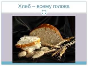 Хлеб – всему голова