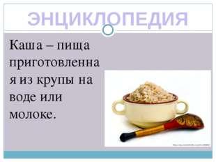 ЭНЦИКЛОПЕДИЯ Каша – пища приготовленная из крупы на воде или молоке.