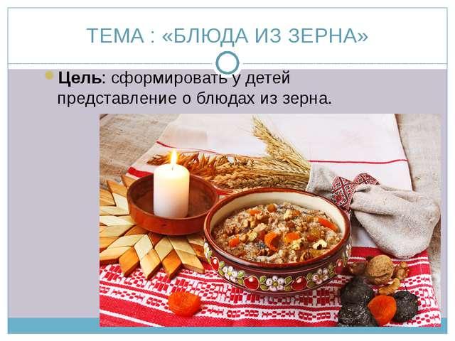 ТЕМА : «БЛЮДА ИЗ ЗЕРНА» Цель: сформировать у детей представление о блюдах из...