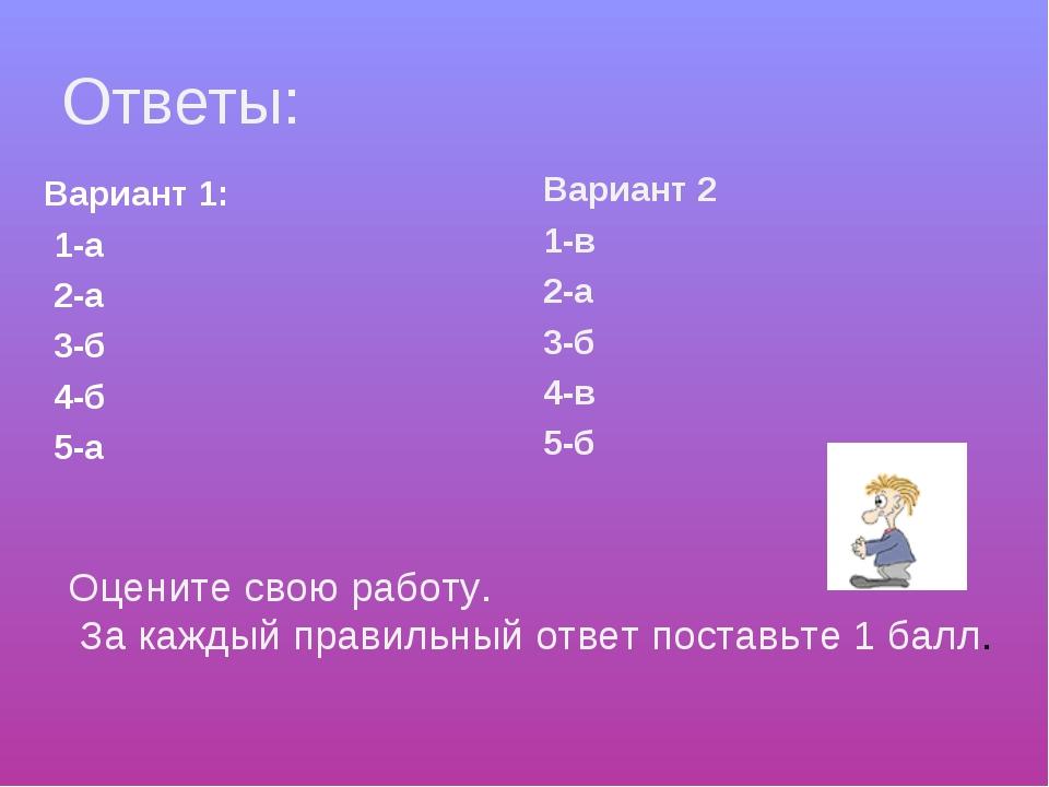 Ответы: Вариант 1: 1-а 2-а 3-б 4-б 5-а Вариант 2 1-в 2-а 3-б 4-в 5-б Оцените...