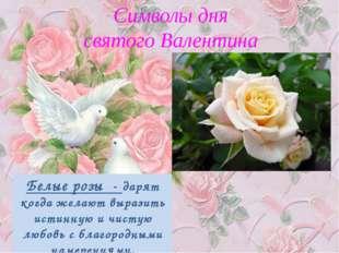 Символы дня святого Валентина Белые розы - дарят когда желают выразить истин