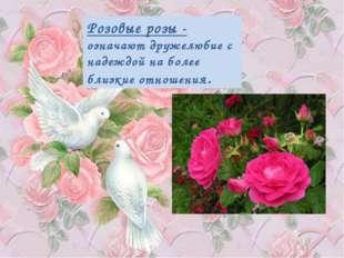 Розовые розы - означают дружелюбие с надеждой на более близкие отношения.