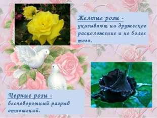 Желтые розы - указывают на дружеское расположение и не более того. Черные роз