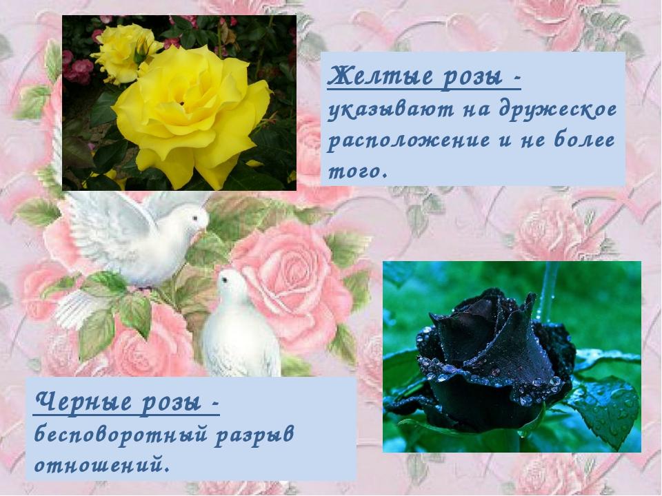 Желтые розы - указывают на дружеское расположение и не более того. Черные роз...