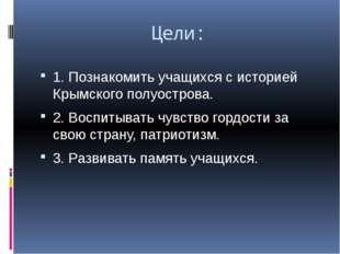 Цели: 1. Познакомить учащихся с историей Крымского полуострова. 2. Воспитыват
