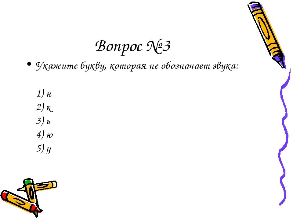 Вопрос № 3 Укажите букву, которая не обозначает звука: 1) н 2) к 3) ь 4)...