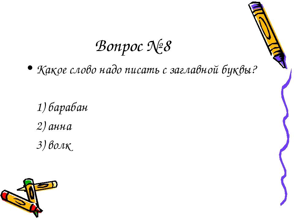Вопрос № 8 Какое слово надо писать с заглавной буквы? 1) барабан 2) анна 3...