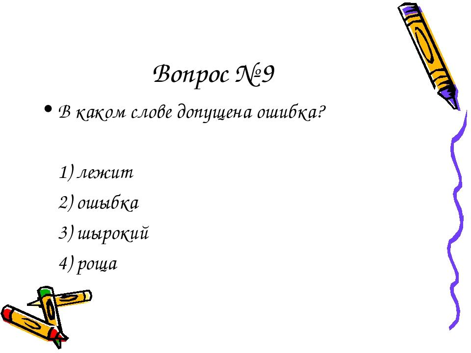 Вопрос № 9 В каком слове допущена ошибка? 1) лежит 2) ошыбка 3) шырокий 4...