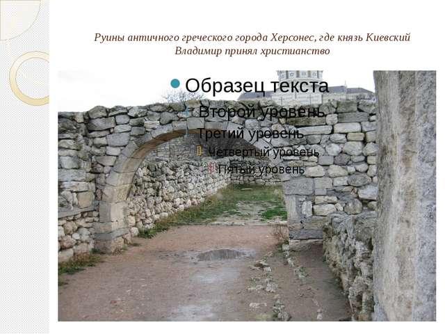 Руины античного греческого города Херсонес, где князь Киевский Владимир приня...