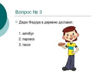 Вопрос № 3 Дядю Федора в деревню доставил:  1. автобус 2. паровоз 3. такси
