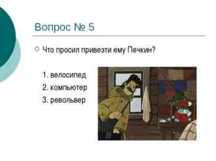 Вопрос № 5 Что просил привезти ему Печкин? 1. велосипед 2. компьютер 3. ре