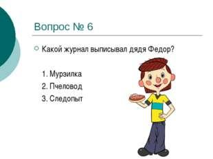 Вопрос № 6 Какой журнал выписывал дядя Федор? 1. Мурзилка 2. Пчеловод 3. С