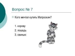 Вопрос № 7 Кого мечтал купить Матроскин?  1. корову 2. лошадь 3. свинью
