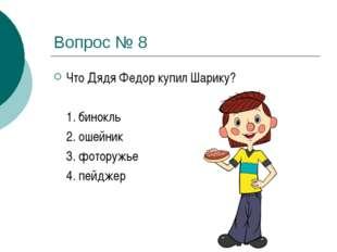 Вопрос № 8 Что Дядя Федор купил Шарику?  1. бинокль 2. ошейник 3. фоторуж