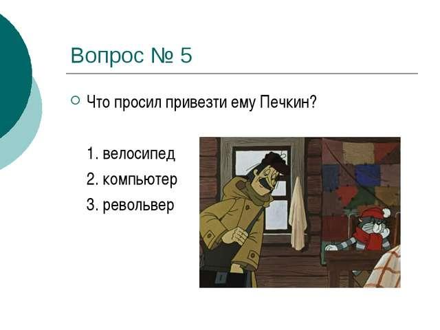 Вопрос № 5 Что просил привезти ему Печкин? 1. велосипед 2. компьютер 3. ре...