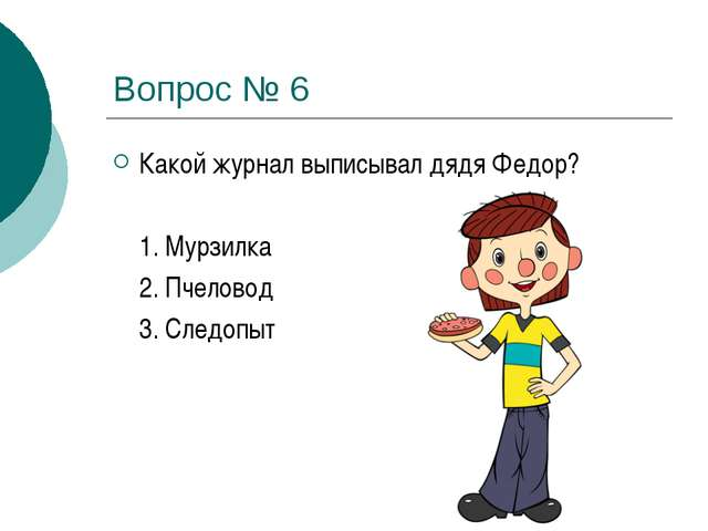Вопрос № 6 Какой журнал выписывал дядя Федор? 1. Мурзилка 2. Пчеловод 3. С...